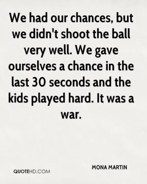 We had our chances, but we didn't shoot the ball very well. We gave ourselves a chance in the last 30 seconds and the kids played hard. It was a war.
