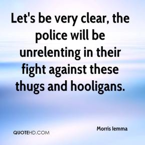 Let's be very clear, the police will be unrelenting in their fight against these thugs and hooligans.