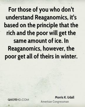 Morris K. Udall  - For those of you who don't understand Reaganomics, it's based on the principle that the rich and the poor will get the same amount of ice. In Reaganomics, however, the poor get all of theirs in winter.