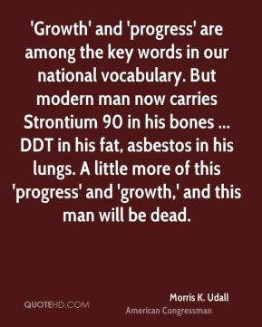 Morris K. Udall  - 'Growth' and 'progress' are among the key words in our national vocabulary. But modern man now carries Strontium 90 in his bones ... DDT in his fat, asbestos in his lungs. A little more of this 'progress' and 'growth,' and this man will be dead.