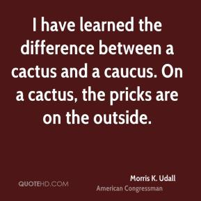 I have learned the difference between a cactus and a caucus. On a cactus, the pricks are on the outside.