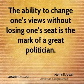 Morris K. Udall  - The ability to change one's views without losing one's seat is the mark of a great politician.