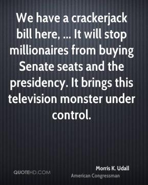 Morris K. Udall  - We have a crackerjack bill here, ... It will stop millionaires from buying Senate seats and the presidency. It brings this television monster under control.
