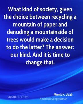 Morris K. Udall  - What kind of society, given the choice between recycling a mountain of paper and denuding a mountainside of trees would make a decision to do the latter? The answer: our kind. And it is time to change that.