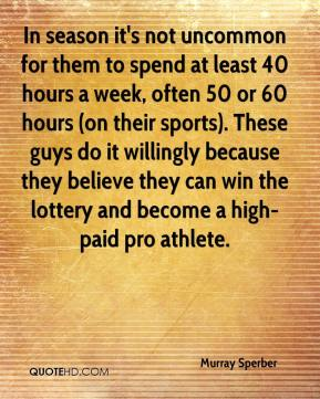 In season it's not uncommon for them to spend at least 40 hours a week, often 50 or 60 hours (on their sports). These guys do it willingly because they believe they can win the lottery and become a high-paid pro athlete.