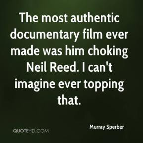 Murray Sperber  - The most authentic documentary film ever made was him choking Neil Reed. I can't imagine ever topping that.