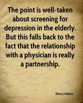 Nancy Adams  - The point is well-taken about screening for depression in the elderly. But this falls back to the fact that the relationship with a physician is really a partnership.