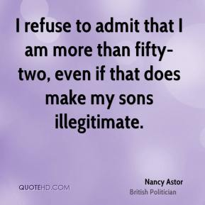 Nancy Astor - I refuse to admit that I am more than fifty-two, even if that does make my sons illegitimate.
