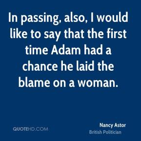 Nancy Astor - In passing, also, I would like to say that the first time Adam had a chance he laid the blame on a woman.