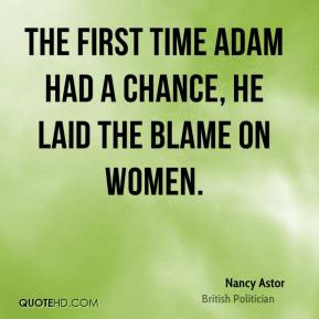 Nancy Astor - The first time Adam had a chance, he laid the blame on women.