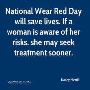 Nancy Merrill  - National Wear Red Day will save lives. If a woman is aware of her risks, she may seek treatment sooner.