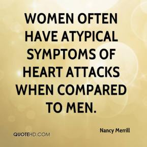 Nancy Merrill  - Women often have atypical symptoms of heart attacks when compared to men.