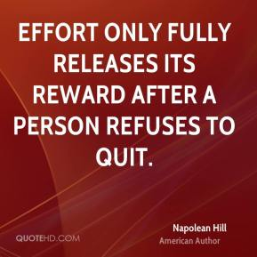 Napolean Hill - Effort only fully releases its reward after a person refuses to quit.