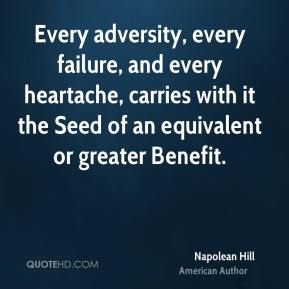 Napolean Hill - Every adversity, every failure, and every heartache, carries with it the Seed of an equivalent or greater Benefit.