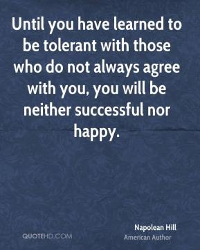 Until you have learned to be tolerant with those who do not always agree with you, you will be neither successful nor happy.