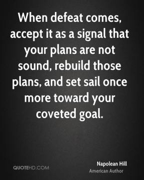 Napolean Hill - When defeat comes, accept it as a signal that your plans are not sound, rebuild those plans, and set sail once more toward your coveted goal.