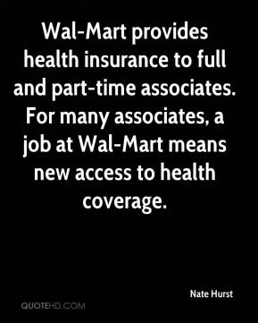 Nate Hurst  - Wal-Mart provides health insurance to full and part-time associates. For many associates, a job at Wal-Mart means new access to health coverage.