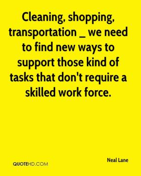 Neal Lane  - Cleaning, shopping, transportation _ we need to find new ways to support those kind of tasks that don't require a skilled work force.