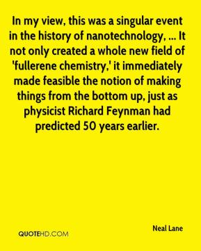 Neal Lane  - In my view, this was a singular event in the history of nanotechnology, ... It not only created a whole new field of 'fullerene chemistry,' it immediately made feasible the notion of making things from the bottom up, just as physicist Richard Feynman had predicted 50 years earlier.