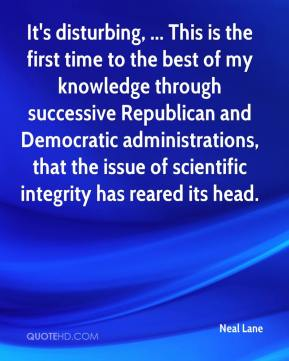 Neal Lane  - It's disturbing, ... This is the first time to the best of my knowledge through successive Republican and Democratic administrations, that the issue of scientific integrity has reared its head.