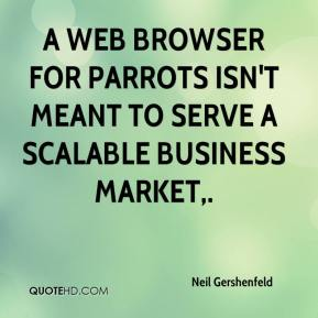 Neil Gershenfeld  - A Web browser for parrots isn't meant to serve a scalable business market.