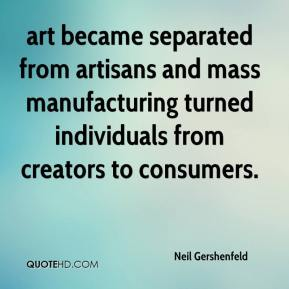 Neil Gershenfeld  - art became separated from artisans and mass manufacturing turned individuals from creators to consumers.