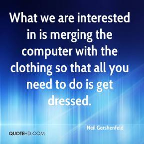 Neil Gershenfeld  - What we are interested in is merging the computer with the clothing so that all you need to do is get dressed.