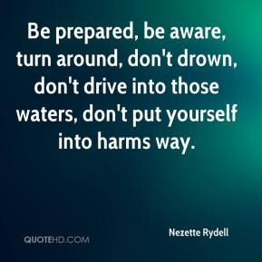 Nezette Rydell  - Be prepared, be aware, turn around, don't drown, don't drive into those waters, don't put yourself into harms way.