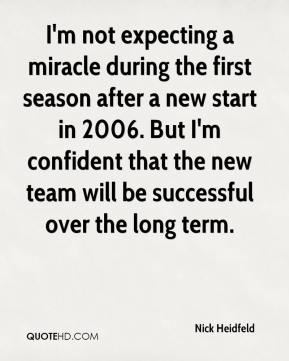 Nick Heidfeld  - I'm not expecting a miracle during the first season after a new start in 2006. But I'm confident that the new team will be successful over the long term.