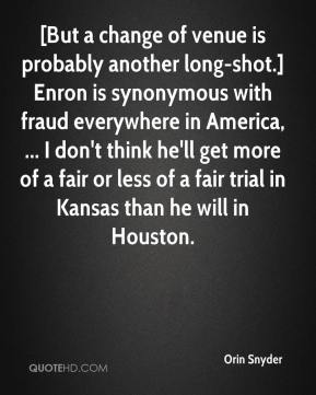 [But a change of venue is probably another long-shot.] Enron is synonymous with fraud everywhere in America, ... I don't think he'll get more of a fair or less of a fair trial in Kansas than he will in Houston.