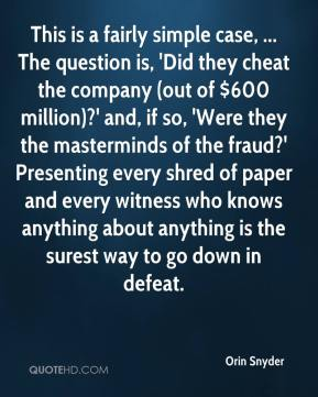 This is a fairly simple case, ... The question is, 'Did they cheat the company (out of $600 million)?' and, if so, 'Were they the masterminds of the fraud?' Presenting every shred of paper and every witness who knows anything about anything is the surest way to go down in defeat.