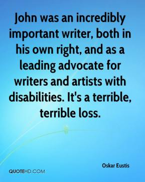 Oskar Eustis  - John was an incredibly important writer, both in his own right, and as a leading advocate for writers and artists with disabilities. It's a terrible, terrible loss.