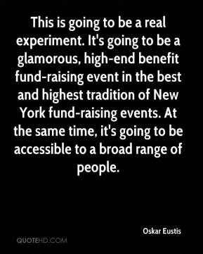 Oskar Eustis  - This is going to be a real experiment. It's going to be a glamorous, high-end benefit fund-raising event in the best and highest tradition of New York fund-raising events. At the same time, it's going to be accessible to a broad range of people.