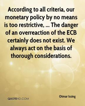 Otmar Issing  - According to all criteria, our monetary policy by no means is too restrictive, ... The danger of an overreaction of the ECB certainly does not exist. We always act on the basis of thorough considerations.