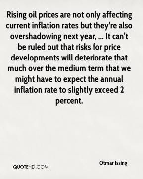 Otmar Issing  - Rising oil prices are not only affecting current inflation rates but they're also overshadowing next year, ... It can't be ruled out that risks for price developments will deteriorate that much over the medium term that we might have to expect the annual inflation rate to slightly exceed 2 percent.