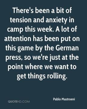 Pablo Mastroeni  - There's been a bit of tension and anxiety in camp this week. A lot of attention has been put on this game by the German press, so we're just at the point where we want to get things rolling.