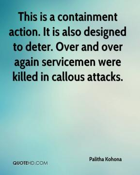 Palitha Kohona  - This is a containment action. It is also designed to deter. Over and over again servicemen were killed in callous attacks.