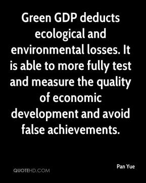 Pan Yue  - Green GDP deducts ecological and environmental losses. It is able to more fully test and measure the quality of economic development and avoid false achievements.