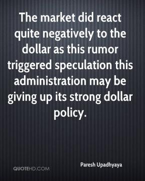 Paresh Upadhyaya  - The market did react quite negatively to the dollar as this rumor triggered speculation this administration may be giving up its strong dollar policy.