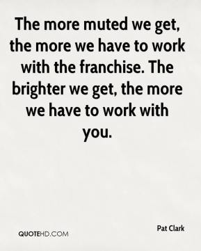 Pat Clark  - The more muted we get, the more we have to work with the franchise. The brighter we get, the more we have to work with you.