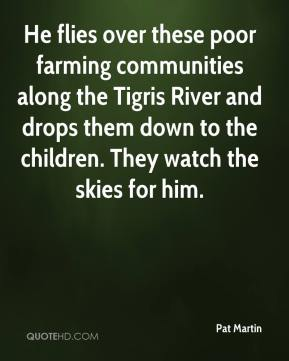 Pat Martin  - He flies over these poor farming communities along the Tigris River and drops them down to the children. They watch the skies for him.