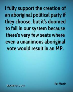 Pat Martin  - I fully support the creation of an aboriginal political party if they choose, but it's doomed to fail in our system because there's very few seats where even a unanimous aboriginal vote would result in an MP.