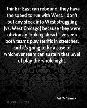 Pat McNamara  - I think if East can rebound, they have the speed to run with West. I don't put any stock into West struggling (vs. West Chicago) because they were obviously looking ahead. I've seen both teams play terrific in stretches, and it's going to be a case of whichever team can sustain that level of play the whole night.