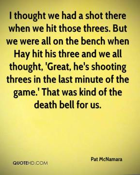 Pat McNamara  - I thought we had a shot there when we hit those threes. But we were all on the bench when Hay hit his three and we all thought, 'Great, he's shooting threes in the last minute of the game.' That was kind of the death bell for us.