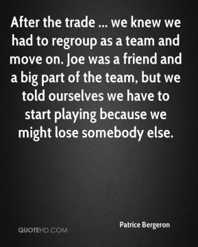 Patrice Bergeron  - After the trade ... we knew we had to regroup as a team and move on. Joe was a friend and a big part of the team, but we told ourselves we have to start playing because we might lose somebody else.