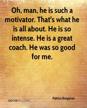 Patrice Bergeron  - Oh, man, he is such a motivator. That's what he is all about. He is so intense. He is a great coach. He was so good for me.