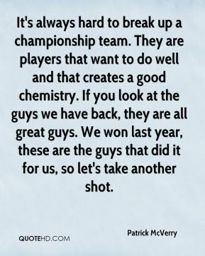 Patrick McVerry  - It's always hard to break up a championship team. They are players that want to do well and that creates a good chemistry. If you look at the guys we have back, they are all great guys. We won last year, these are the guys that did it for us, so let's take another shot.
