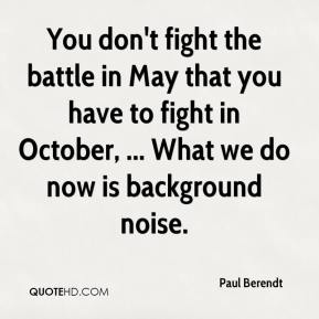 Paul Berendt  - You don't fight the battle in May that you have to fight in October, ... What we do now is background noise.