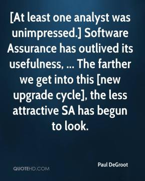 Paul DeGroot  - [At least one analyst was unimpressed.] Software Assurance has outlived its usefulness, ... The farther we get into this [new upgrade cycle], the less attractive SA has begun to look.