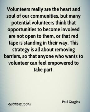 Paul Goggins  - Volunteers really are the heart and soul of our communities, but many potential volunteers think that opportunities to become involved are not open to them, or that red tape is standing in their way. This strategy is all about removing barriers, so that anyone who wants to volunteer can feel empowered to take part.